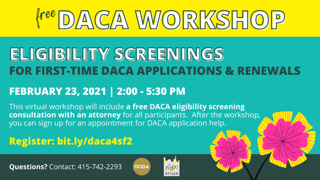 Free DACA Workshop. Eligibility Screenings for first-time DACA applicants and renewals. February 23, 2021 | 2:00-5:30PM Pacific Time. This virtual workshop will include a free DACA eligibility screening consultation with an attorney for all participants. After the workshop, you can sign up for an appointment for DACA application help. Register: bit.ly/daca4sf2 Questions? Contact 415-742-2293