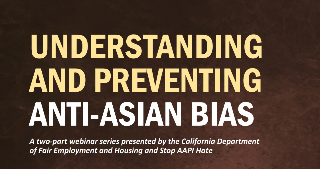 Understanding and Preventing Anti-Asian Bias: A webinar series presented by the California Department of Fair Employment and Housing and Stop AAPI Hate