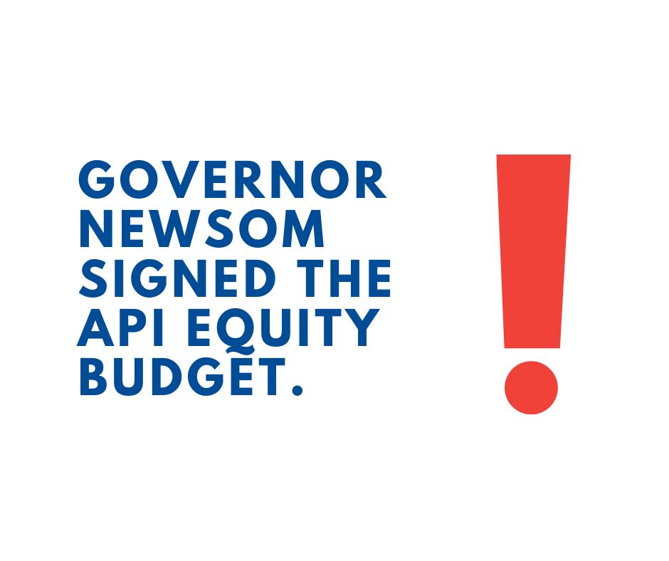 Governor Newsom Signed the API Equity Budget!